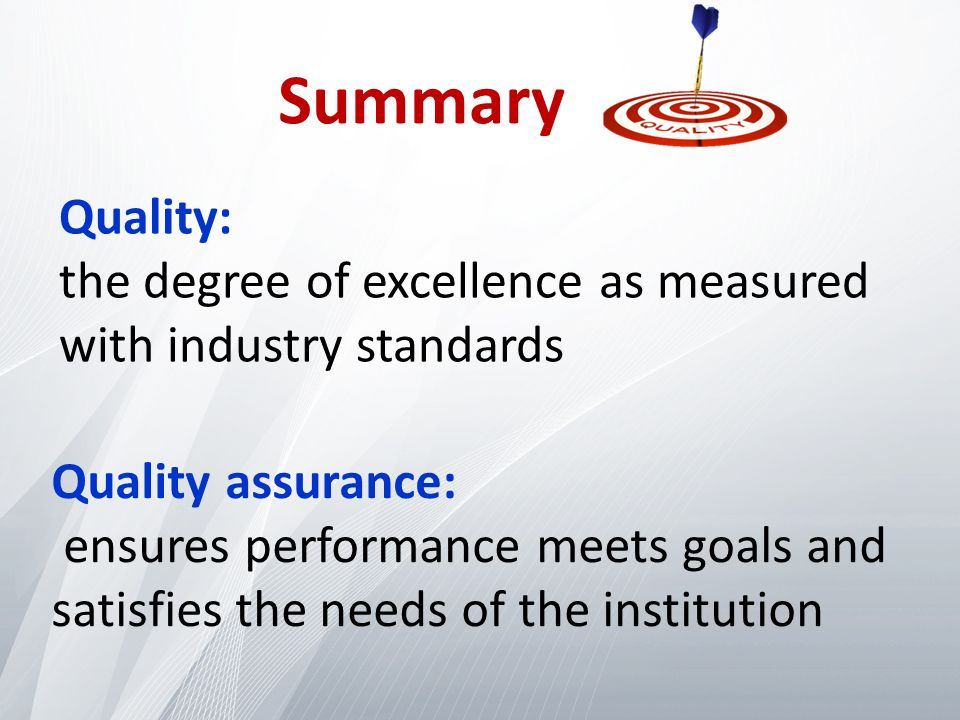 Quality: the degree of excellence as measured with industry standards Quality assurance: ensures performance meets goals and satisfies the needs of the institution Summary