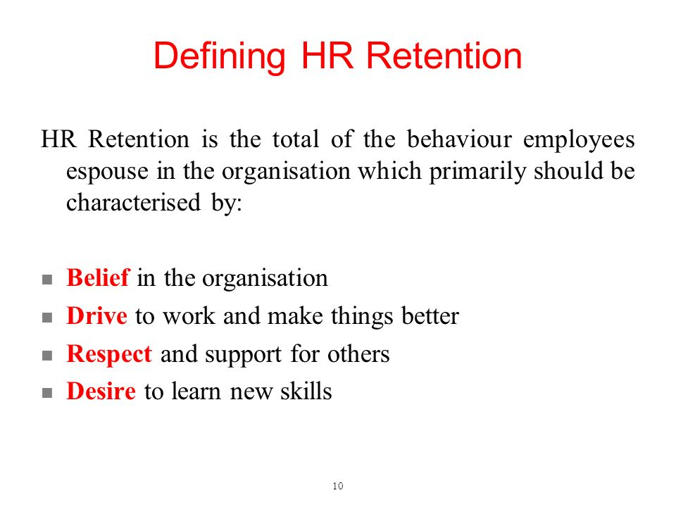 Defining HR Retention HR Retention is the total of the behaviour employees espouse in the organisation which primarily should be characterised by: Belief in the organisation Drive to work and make things better Respect and support for others Desire to learn new skills 10