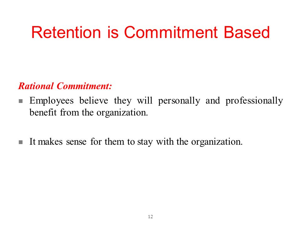 Retention is Commitment Based Rational Commitment: Employees believe they will personally and professionally benefit from the organization.