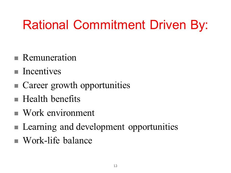Rational Commitment Driven By: Remuneration Incentives Career growth opportunities Health benefits Work environment Learning and development opportunities Work-life balance 13