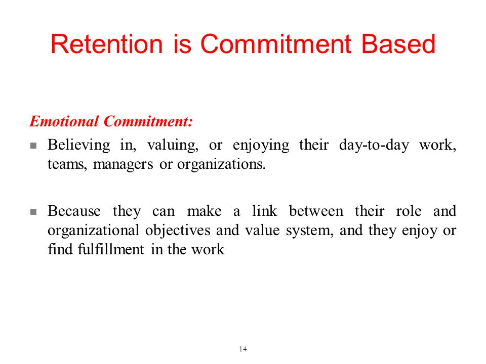 Retention is Commitment Based Emotional Commitment: Believing in, valuing, or enjoying their day-to-day work, teams, managers or organizations.
