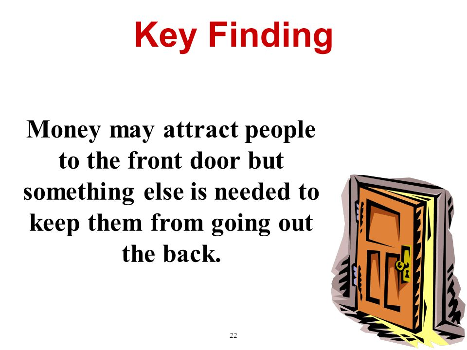 Key Finding 22 Money may attract people to the front door but something else is needed to keep them from going out the back.