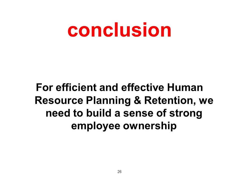 conclusion For efficient and effective Human Resource Planning & Retention, we need to build a sense of strong employee ownership 26