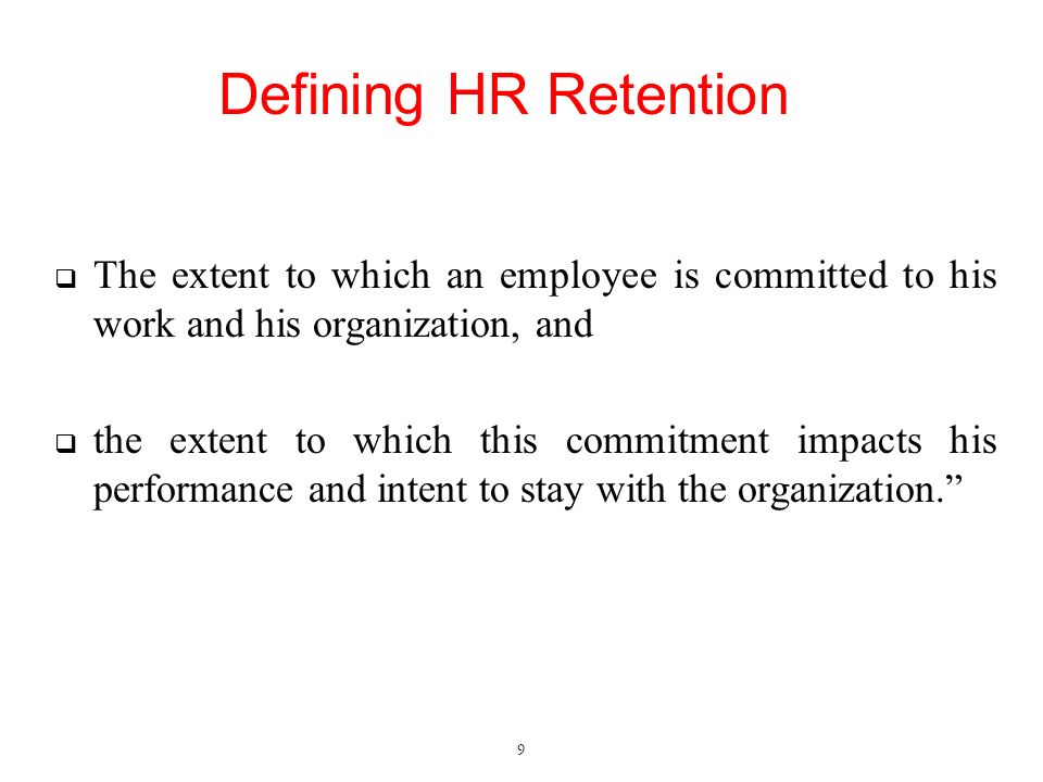 Defining HR Retention  The extent to which an employee is committed to his work and his organization, and  the extent to which this commitment impacts his performance and intent to stay with the organization. 9
