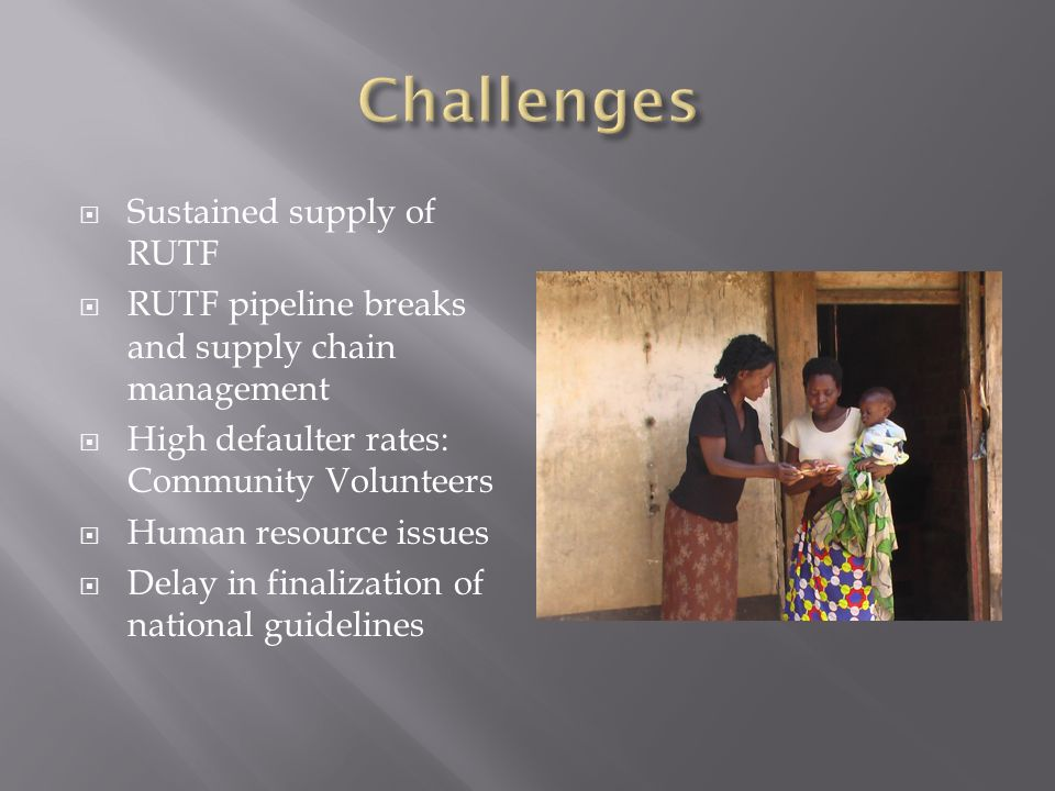 Sustained supply of RUTF  RUTF pipeline breaks and supply chain management  High defaulter rates: Community Volunteers  Human resource issues  Delay in finalization of national guidelines