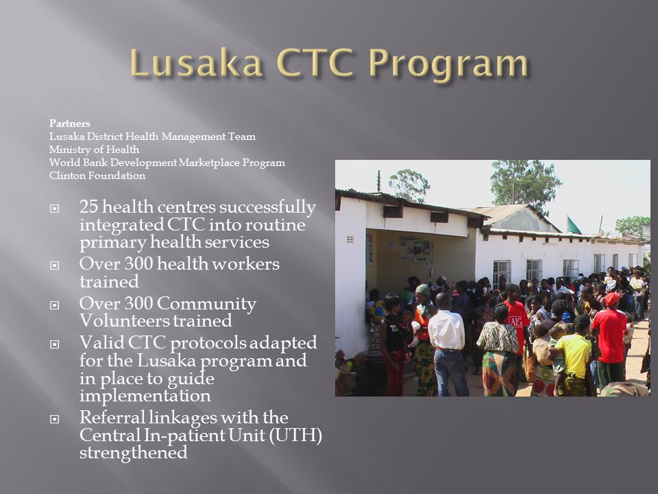 Partners Lusaka District Health Management Team Ministry of Health World Bank Development Marketplace Program Clinton Foundation  25 health centres successfully integrated CTC into routine primary health services  Over 300 health workers trained  Over 300 Community Volunteers trained  Valid CTC protocols adapted for the Lusaka program and in place to guide implementation  Referral linkages with the Central In-patient Unit (UTH) strengthened