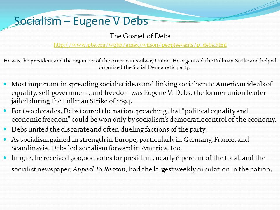 Socialism – Eugene V Debs The Gospel of Debs http://www.pbs.org/wgbh/amex/wilson/peopleevents/p_debs.html He was the president and the organizer of the American Railway Union.