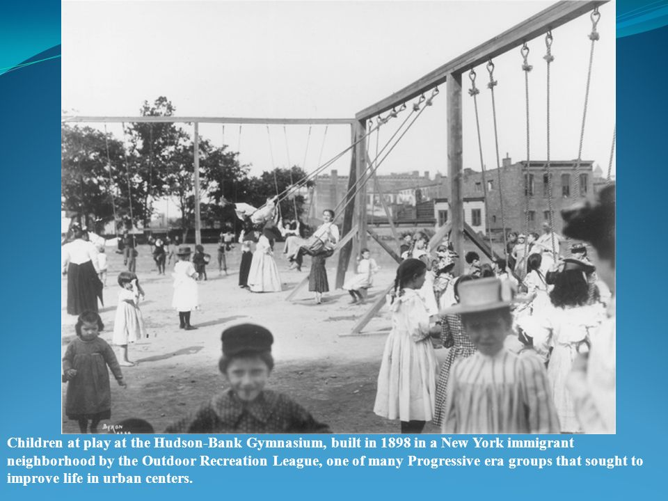 Children at play at the Hudson-Bank Gymnasium, built in 1898 in a New York immigrant neighborhood by the Outdoor Recreation League, one of many Progressive era groups that sought to improve life in urban centers.