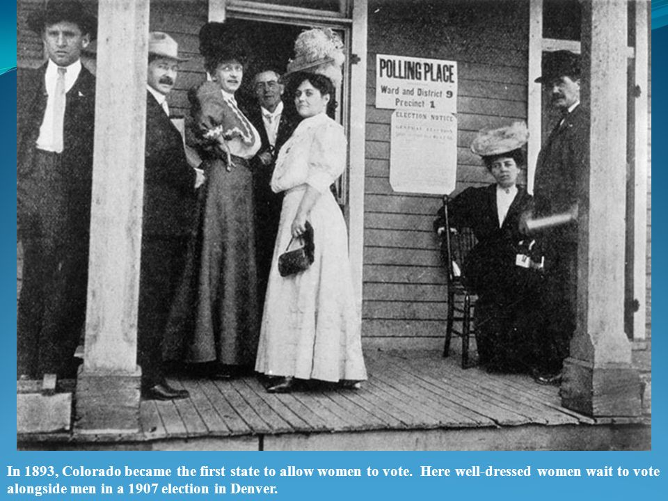 In 1893, Colorado became the first state to allow women to vote.