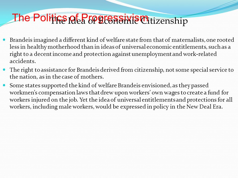 The Politics of Progressivism The Idea of Economic Citizenship Brandeis imagined a different kind of welfare state from that of maternalists, one rooted less in healthy motherhood than in ideas of universal economic entitlements, such as a right to a decent income and protection against unemployment and work-related accidents.