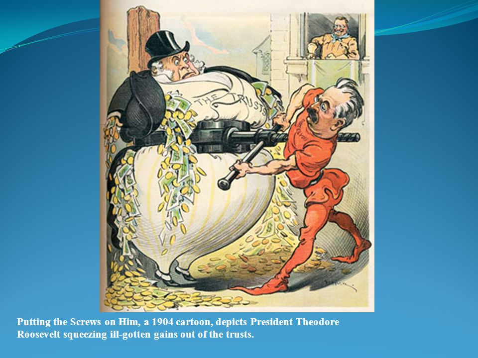 Putting the Screws on Him, a 1904 cartoon, depicts President Theodore Roosevelt squeezing ill-gotten gains out of the trusts.