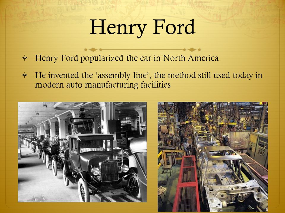 7 Henry Ford ? Henry Ford popularized the car in North America ? He invented the u0027assembly lineu0027 the method still used today in modern auto manufacturing ... & Automobiles. The First Cars ? At the turn of the century there ... markmcfarlin.com