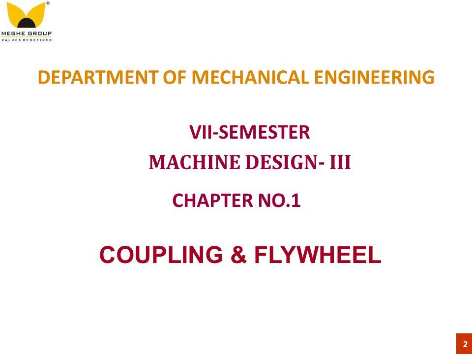 DEPARTMENT OF MECHANICAL ENGINEERING VII-SEMESTER MACHINE DESIGN- III 2 CHAPTER NO.1 COUPLING & FLYWHEEL