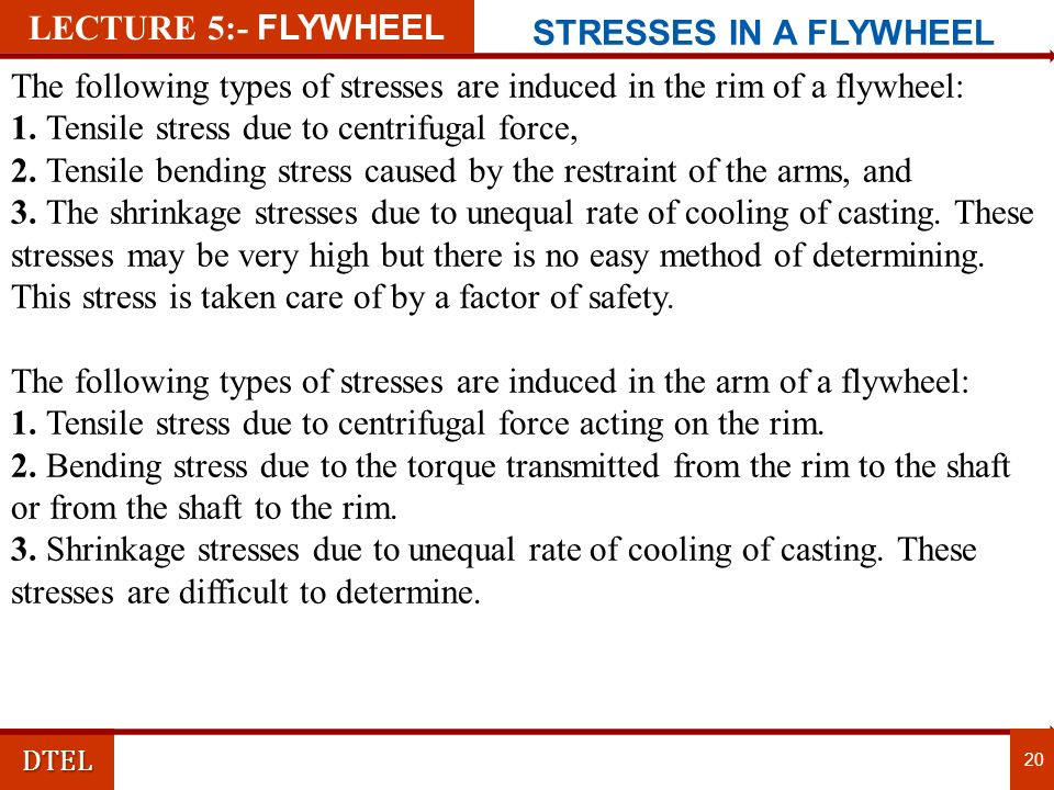 DTEL 20 LECTURE 5:- FLYWHEEL STRESSES IN A FLYWHEEL The following types of stresses are induced in the rim of a flywheel: 1.