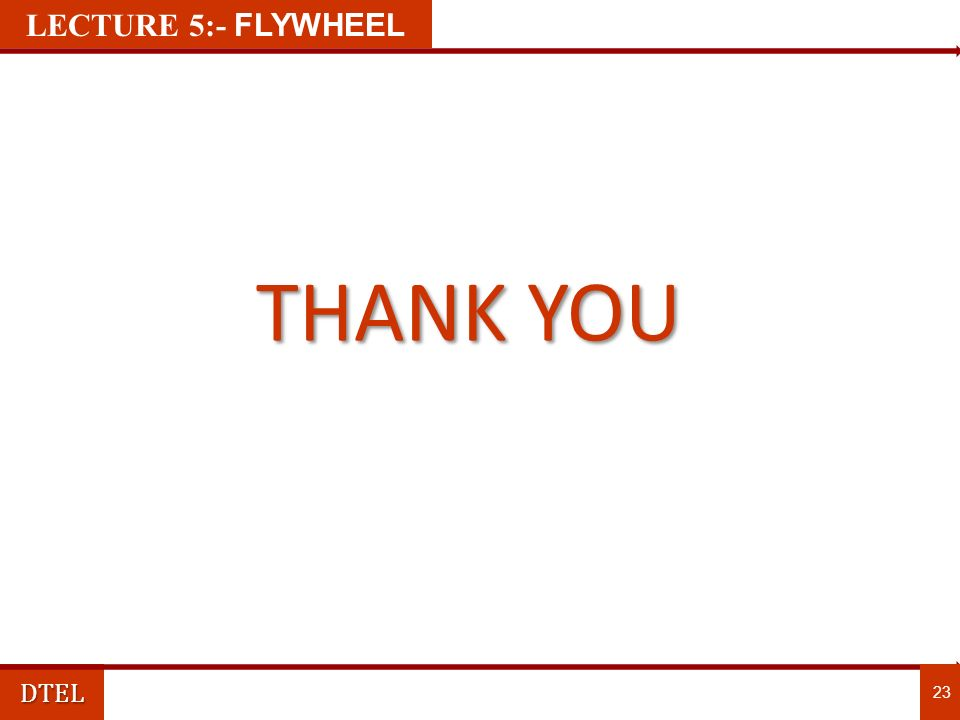 DTEL 23 THANK YOU LECTURE 1:- FLYWHEEL LECTURE 5:- FLYWHEEL