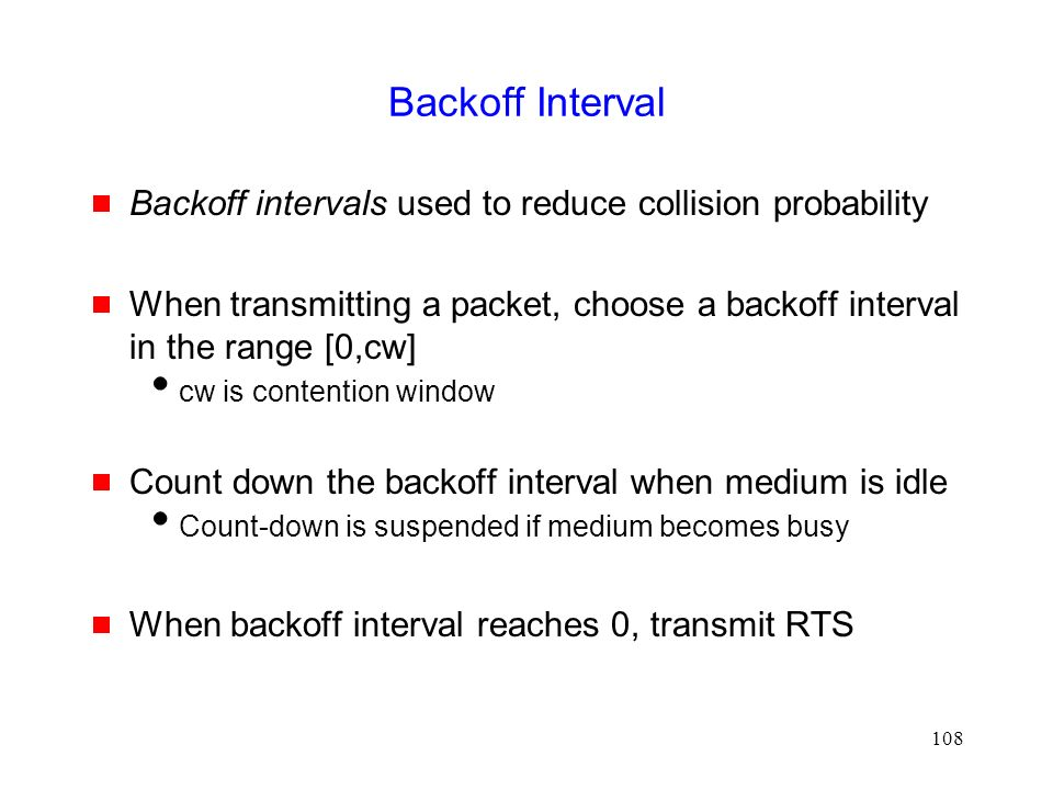 108 Backoff Interval  Backoff intervals used to reduce collision probability  When transmitting a packet, choose a backoff interval in the range [0,cw]  cw is contention window  Count down the backoff interval when medium is idle  Count-down is suspended if medium becomes busy  When backoff interval reaches 0, transmit RTS