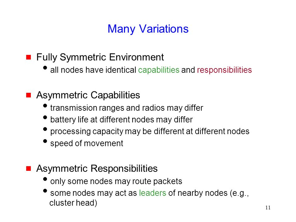 11 Many Variations  Fully Symmetric Environment  all nodes have identical capabilities and responsibilities  Asymmetric Capabilities  transmission ranges and radios may differ  battery life at different nodes may differ  processing capacity may be different at different nodes  speed of movement  Asymmetric Responsibilities  only some nodes may route packets  some nodes may act as leaders of nearby nodes (e.g., cluster head)