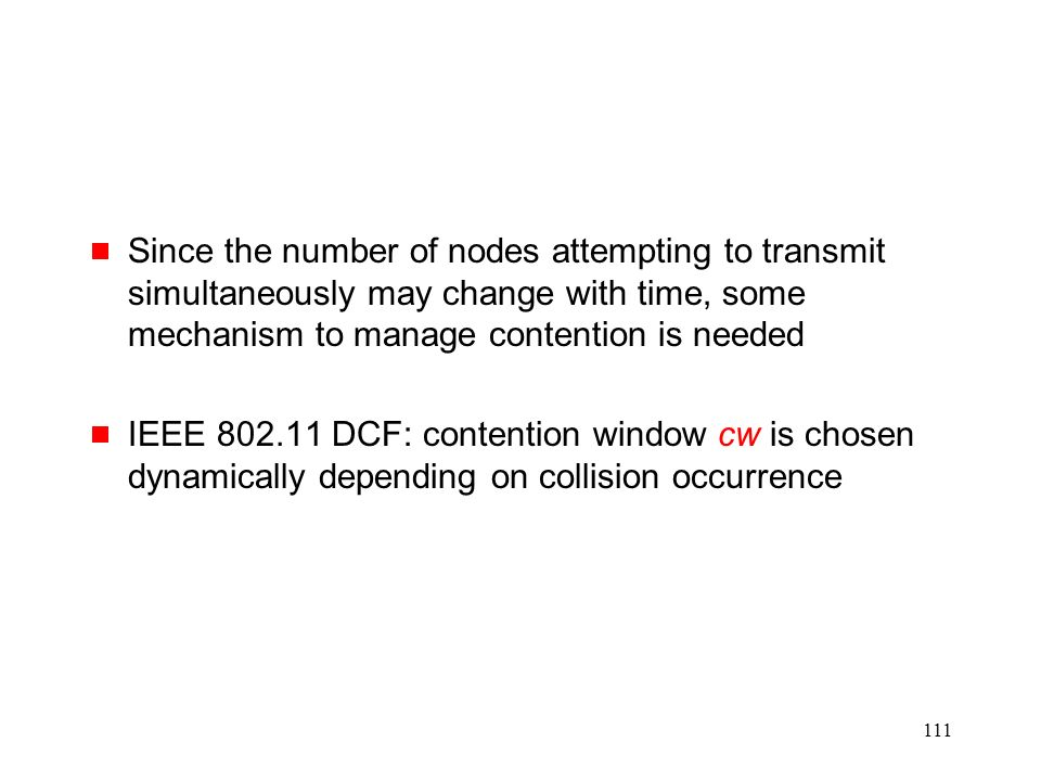 111  Since the number of nodes attempting to transmit simultaneously may change with time, some mechanism to manage contention is needed  IEEE 802.11 DCF: contention window cw is chosen dynamically depending on collision occurrence
