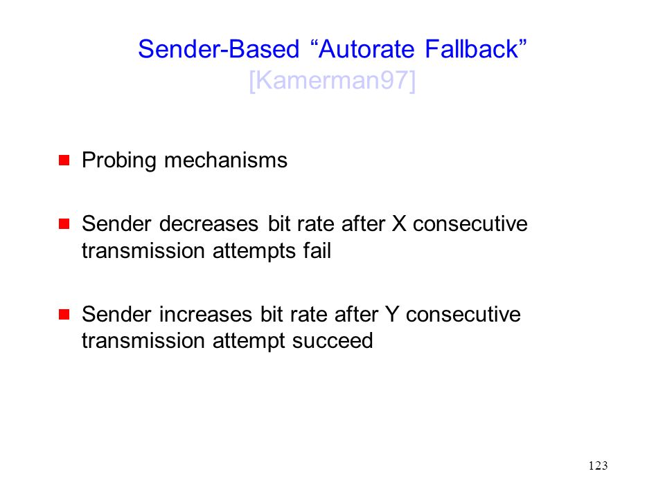 123 Sender-Based Autorate Fallback [Kamerman97]  Probing mechanisms  Sender decreases bit rate after X consecutive transmission attempts fail  Sender increases bit rate after Y consecutive transmission attempt succeed