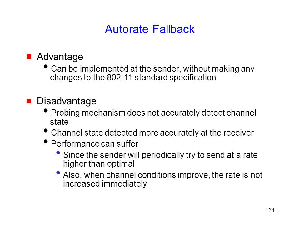 124 Autorate Fallback  Advantage  Can be implemented at the sender, without making any changes to the 802.11 standard specification  Disadvantage  Probing mechanism does not accurately detect channel state  Channel state detected more accurately at the receiver  Performance can suffer Since the sender will periodically try to send at a rate higher than optimal Also, when channel conditions improve, the rate is not increased immediately
