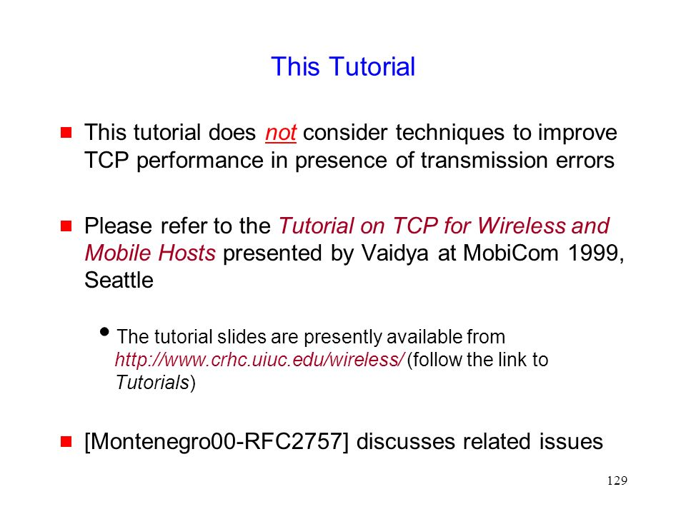 129 This Tutorial  This tutorial does not consider techniques to improve TCP performance in presence of transmission errors  Please refer to the Tutorial on TCP for Wireless and Mobile Hosts presented by Vaidya at MobiCom 1999, Seattle  The tutorial slides are presently available from http://www.crhc.uiuc.edu/wireless/ (follow the link to Tutorials)  [Montenegro00-RFC2757] discusses related issues