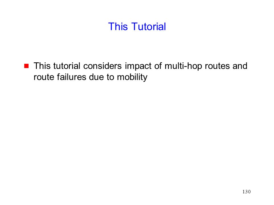 130 This Tutorial  This tutorial considers impact of multi-hop routes and route failures due to mobility