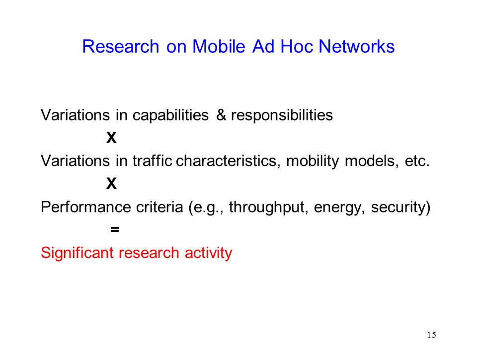 15 Research on Mobile Ad Hoc Networks Variations in capabilities & responsibilities X Variations in traffic characteristics, mobility models, etc.