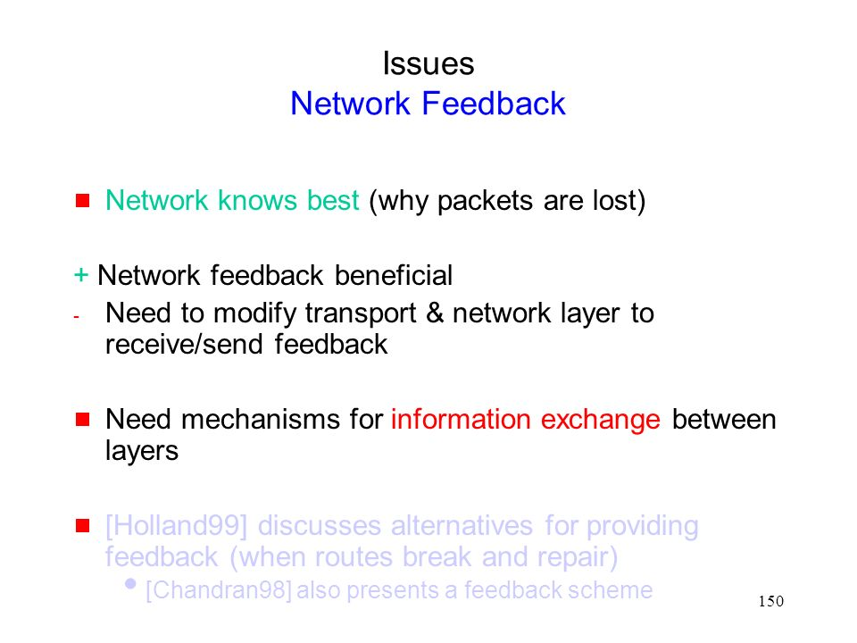 150 Issues Network Feedback  Network knows best (why packets are lost) + Network feedback beneficial - Need to modify transport & network layer to receive/send feedback  Need mechanisms for information exchange between layers  [Holland99] discusses alternatives for providing feedback (when routes break and repair)  [Chandran98] also presents a feedback scheme