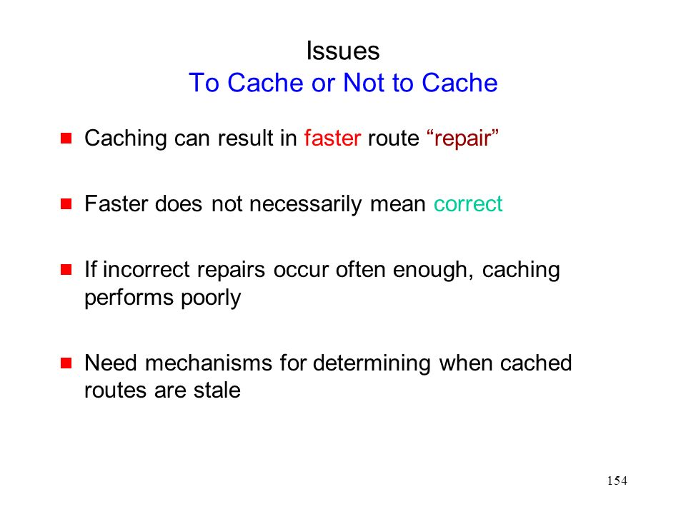 154 Issues To Cache or Not to Cache  Caching can result in faster route repair  Faster does not necessarily mean correct  If incorrect repairs occur often enough, caching performs poorly  Need mechanisms for determining when cached routes are stale