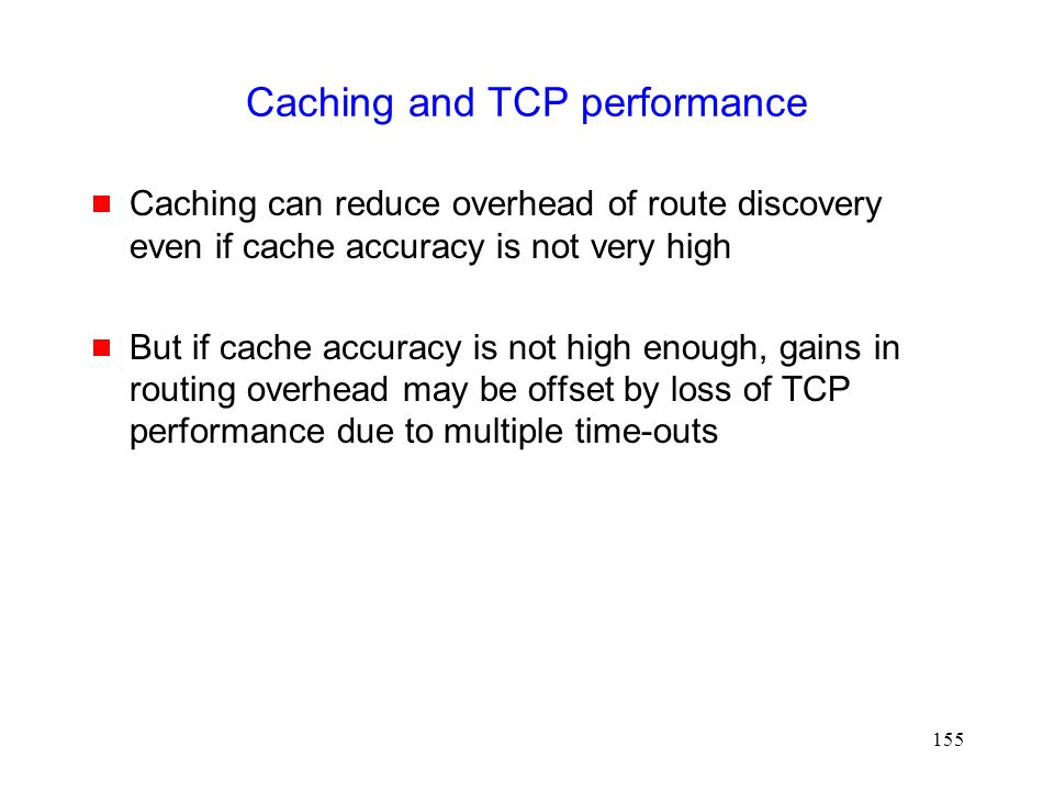 155 Caching and TCP performance  Caching can reduce overhead of route discovery even if cache accuracy is not very high  But if cache accuracy is not high enough, gains in routing overhead may be offset by loss of TCP performance due to multiple time-outs