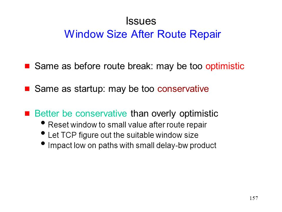 157 Issues Window Size After Route Repair  Same as before route break: may be too optimistic  Same as startup: may be too conservative  Better be conservative than overly optimistic  Reset window to small value after route repair  Let TCP figure out the suitable window size  Impact low on paths with small delay-bw product
