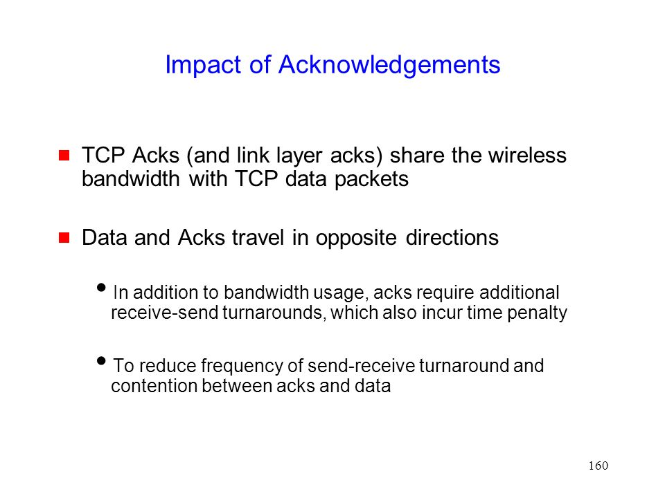 160 Impact of Acknowledgements  TCP Acks (and link layer acks) share the wireless bandwidth with TCP data packets  Data and Acks travel in opposite directions  In addition to bandwidth usage, acks require additional receive-send turnarounds, which also incur time penalty  To reduce frequency of send-receive turnaround and contention between acks and data