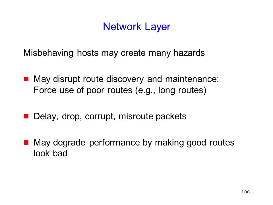 166 Network Layer Misbehaving hosts may create many hazards  May disrupt route discovery and maintenance: Force use of poor routes (e.g., long routes)  Delay, drop, corrupt, misroute packets  May degrade performance by making good routes look bad