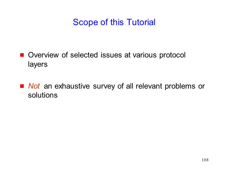 168 Scope of this Tutorial  Overview of selected issues at various protocol layers  Not an exhaustive survey of all relevant problems or solutions