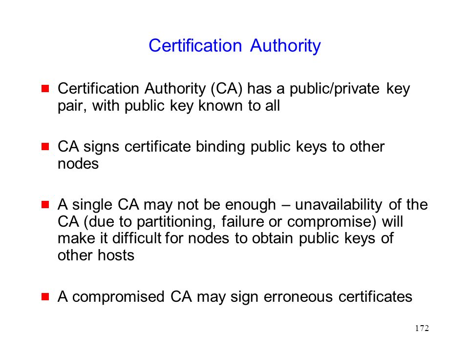 172 Certification Authority  Certification Authority (CA) has a public/private key pair, with public key known to all  CA signs certificate binding public keys to other nodes  A single CA may not be enough – unavailability of the CA (due to partitioning, failure or compromise) will make it difficult for nodes to obtain public keys of other hosts  A compromised CA may sign erroneous certificates