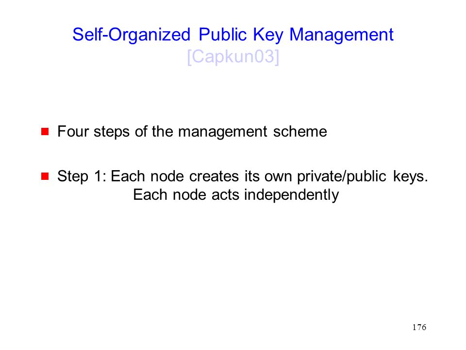 176 Self-Organized Public Key Management [Capkun03]  Four steps of the management scheme  Step 1: Each node creates its own private/public keys.