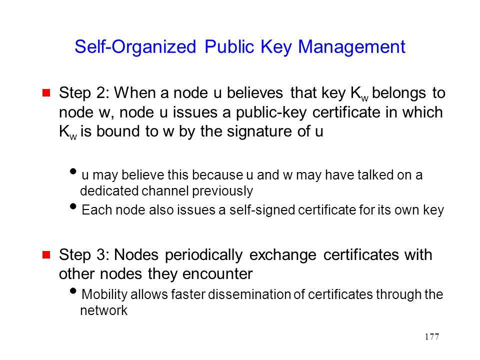 177 Self-Organized Public Key Management  Step 2: When a node u believes that key K w belongs to node w, node u issues a public-key certificate in which K w is bound to w by the signature of u  u may believe this because u and w may have talked on a dedicated channel previously  Each node also issues a self-signed certificate for its own key  Step 3: Nodes periodically exchange certificates with other nodes they encounter  Mobility allows faster dissemination of certificates through the network