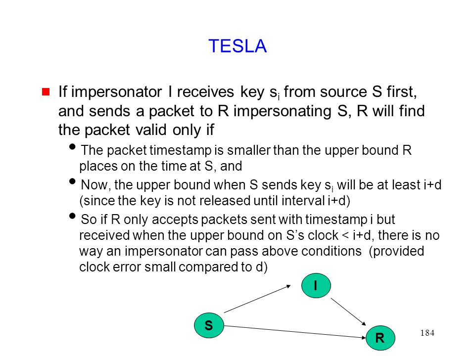 184 TESLA  If impersonator I receives key s i from source S first, and sends a packet to R impersonating S, R will find the packet valid only if  The packet timestamp is smaller than the upper bound R places on the time at S, and  Now, the upper bound when S sends key s i will be at least i+d (since the key is not released until interval i+d)  So if R only accepts packets sent with timestamp i but received when the upper bound on S's clock < i+d, there is no way an impersonator can pass above conditions (provided clock error small compared to d) S R I