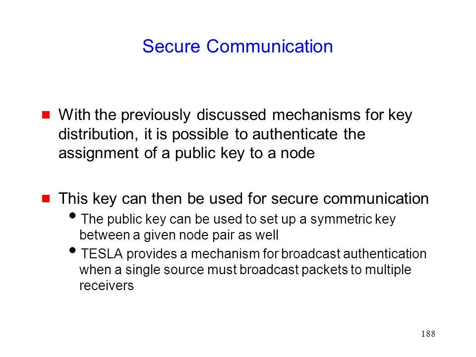 188 Secure Communication  With the previously discussed mechanisms for key distribution, it is possible to authenticate the assignment of a public key to a node  This key can then be used for secure communication  The public key can be used to set up a symmetric key between a given node pair as well  TESLA provides a mechanism for broadcast authentication when a single source must broadcast packets to multiple receivers