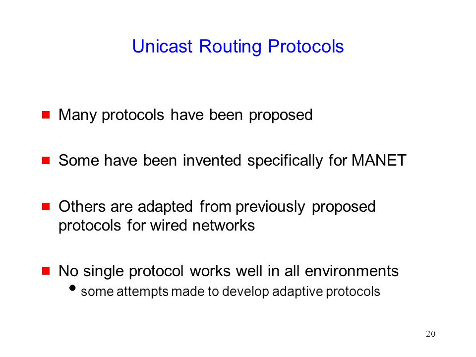 20 Unicast Routing Protocols  Many protocols have been proposed  Some have been invented specifically for MANET  Others are adapted from previously proposed protocols for wired networks  No single protocol works well in all environments  some attempts made to develop adaptive protocols
