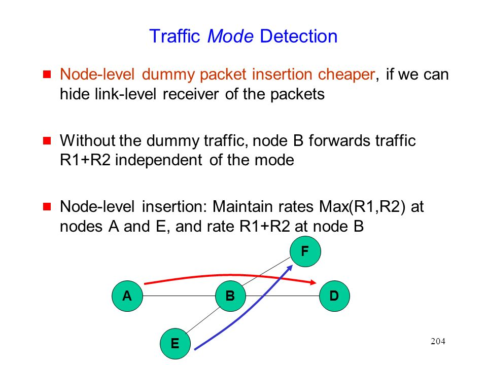 204 Traffic Mode Detection  Node-level dummy packet insertion cheaper, if we can hide link-level receiver of the packets  Without the dummy traffic, node B forwards traffic R1+R2 independent of the mode  Node-level insertion: Maintain rates Max(R1,R2) at nodes A and E, and rate R1+R2 at node B ABD E F