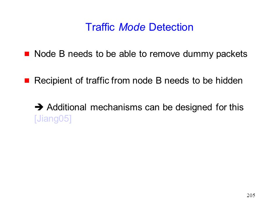 205 Traffic Mode Detection  Node B needs to be able to remove dummy packets  Recipient of traffic from node B needs to be hidden  Additional mechanisms can be designed for this [Jiang05]