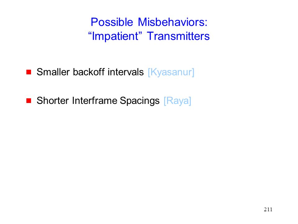 211 Possible Misbehaviors: Impatient Transmitters  Smaller backoff intervals [Kyasanur]  Shorter Interframe Spacings [Raya]