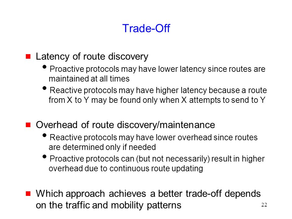 22 Trade-Off  Latency of route discovery  Proactive protocols may have lower latency since routes are maintained at all times  Reactive protocols may have higher latency because a route from X to Y may be found only when X attempts to send to Y  Overhead of route discovery/maintenance  Reactive protocols may have lower overhead since routes are determined only if needed  Proactive protocols can (but not necessarily) result in higher overhead due to continuous route updating  Which approach achieves a better trade-off depends on the traffic and mobility patterns