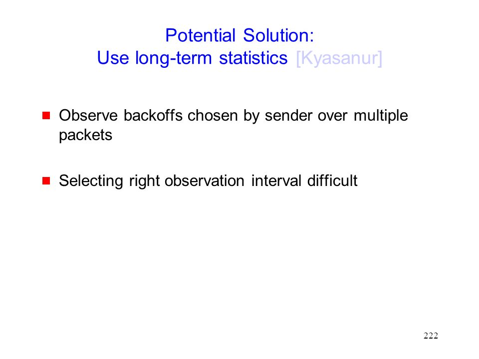 222 Potential Solution: Use long-term statistics [Kyasanur]  Observe backoffs chosen by sender over multiple packets  Selecting right observation interval difficult