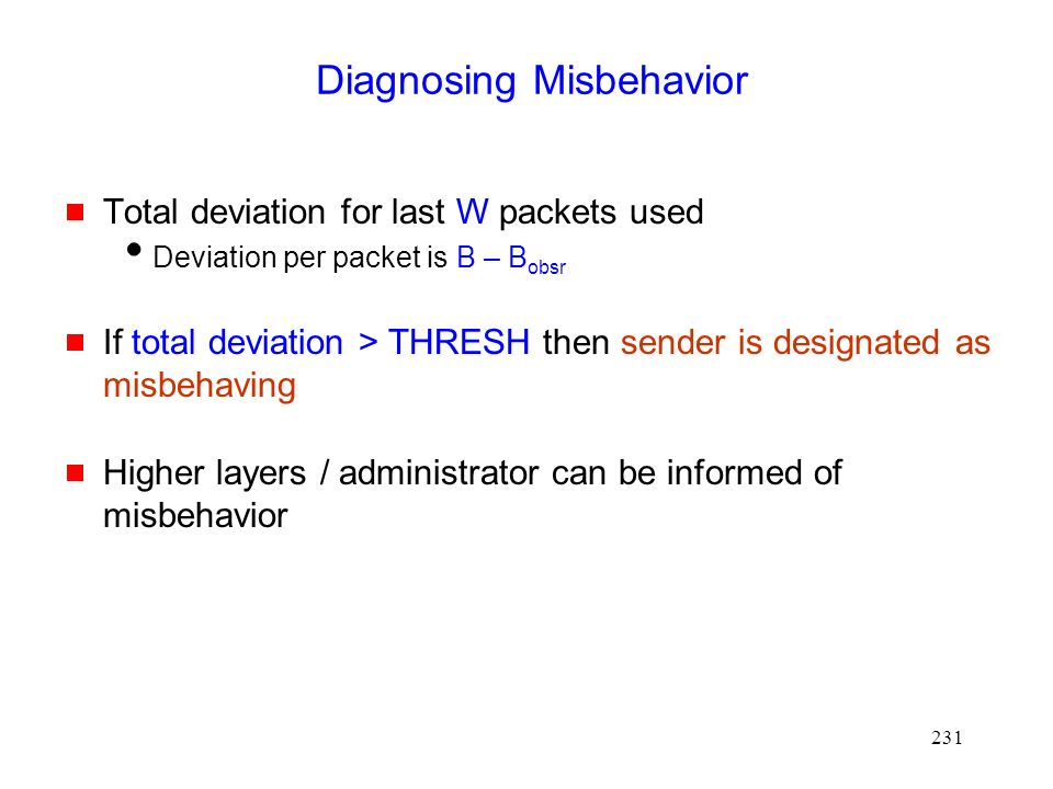 231 Diagnosing Misbehavior  Total deviation for last W packets used  Deviation per packet is B – B obsr  If total deviation > THRESH then sender is designated as misbehaving  Higher layers / administrator can be informed of misbehavior