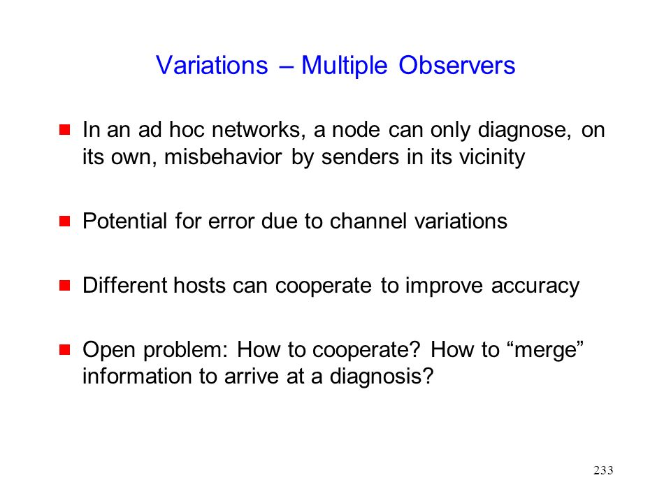 233 Variations – Multiple Observers  In an ad hoc networks, a node can only diagnose, on its own, misbehavior by senders in its vicinity  Potential for error due to channel variations  Different hosts can cooperate to improve accuracy  Open problem: How to cooperate.