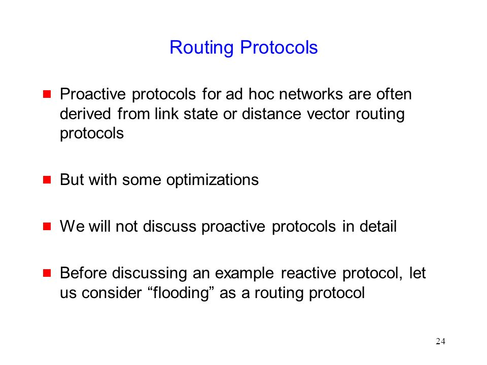 24 Routing Protocols  Proactive protocols for ad hoc networks are often derived from link state or distance vector routing protocols  But with some optimizations  We will not discuss proactive protocols in detail  Before discussing an example reactive protocol, let us consider flooding as a routing protocol