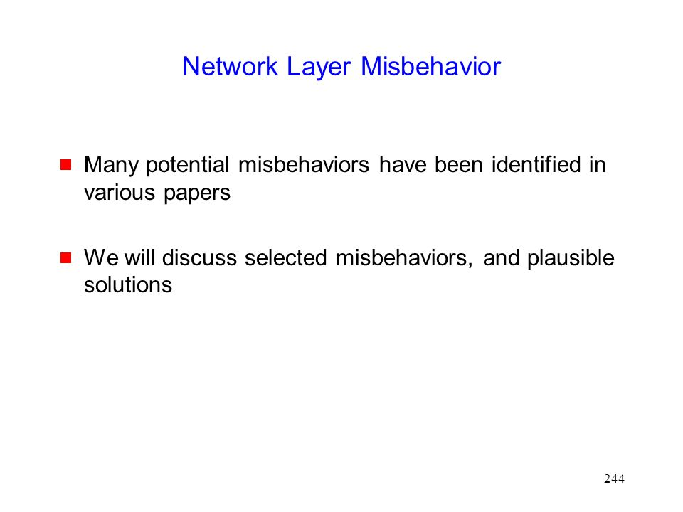 244 Network Layer Misbehavior  Many potential misbehaviors have been identified in various papers  We will discuss selected misbehaviors, and plausible solutions