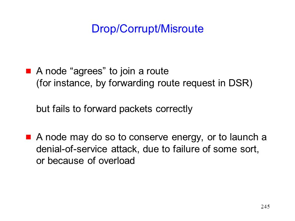 245 Drop/Corrupt/Misroute  A node agrees to join a route (for instance, by forwarding route request in DSR) but fails to forward packets correctly  A node may do so to conserve energy, or to launch a denial-of-service attack, due to failure of some sort, or because of overload